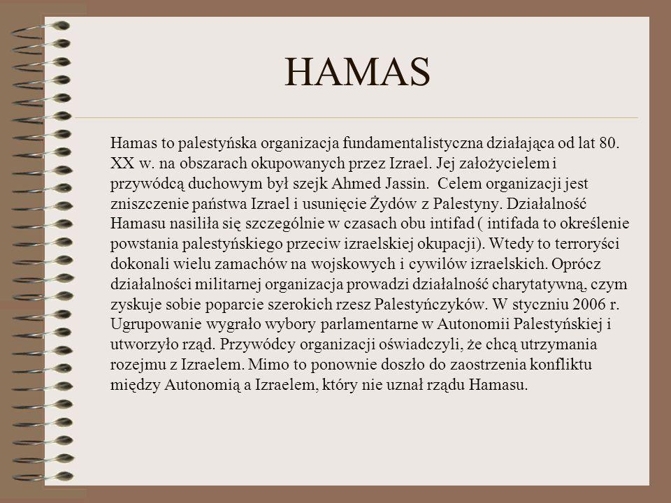 HAMAS Hamas to palestyńska organizacja fundamentalistyczna działająca od lat 80. XX w. na obszarach okupowanych przez Izrael. Jej założycielem i przyw