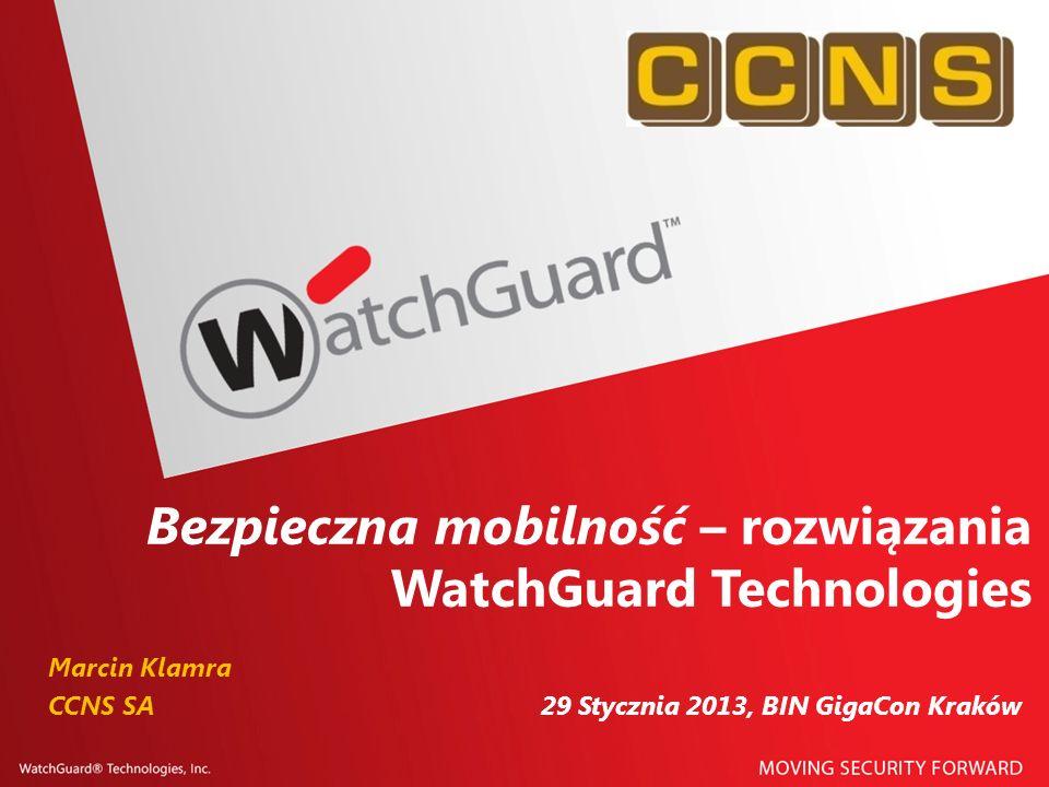 Bezpieczna mobilność – rozwiązania WatchGuard Technologies Marcin Klamra CCNS SA 29 Stycznia 2013, BIN GigaCon Kraków