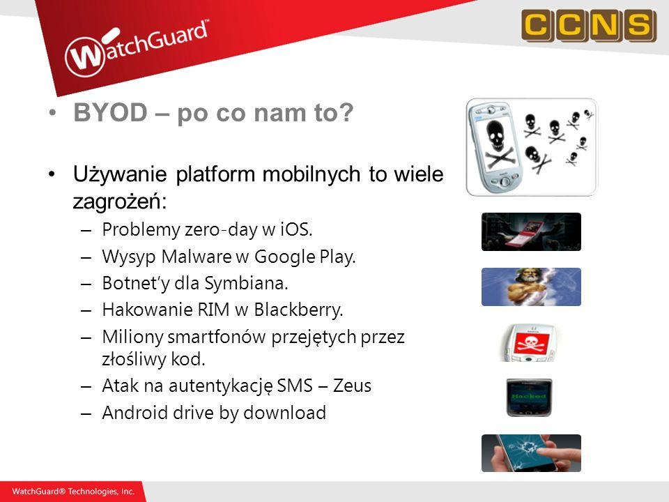 BYOD – po co nam to? Używanie platform mobilnych to wiele zagrożeń: – Problemy zero-day w iOS. – Wysyp Malware w Google Play. – Botnety dla Symbiana.