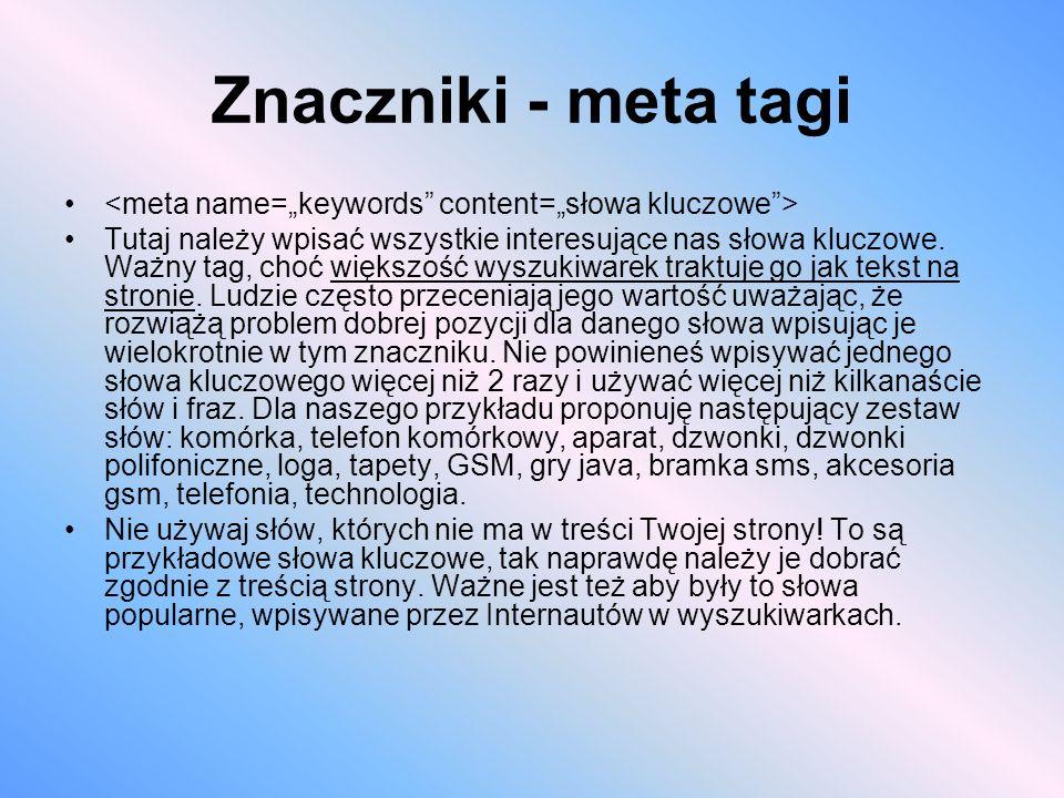 Znaczniki - meta tagi Tutaj należy wpisać wszystkie interesujące nas słowa kluczowe. Ważny tag, choć większość wyszukiwarek traktuje go jak tekst na s