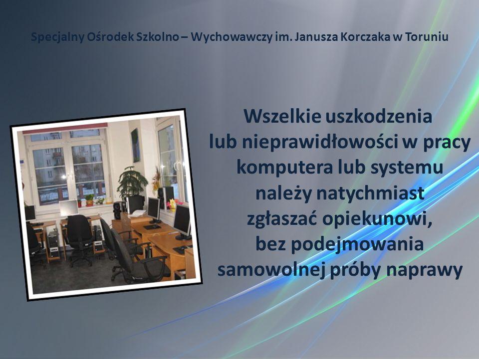 Specjalny Ośrodek Szkolno – Wychowawczy im. Janusza Korczaka w Toruniu Wszelkie uszkodzenia lub nieprawidłowości w pracy komputera lub systemu należy