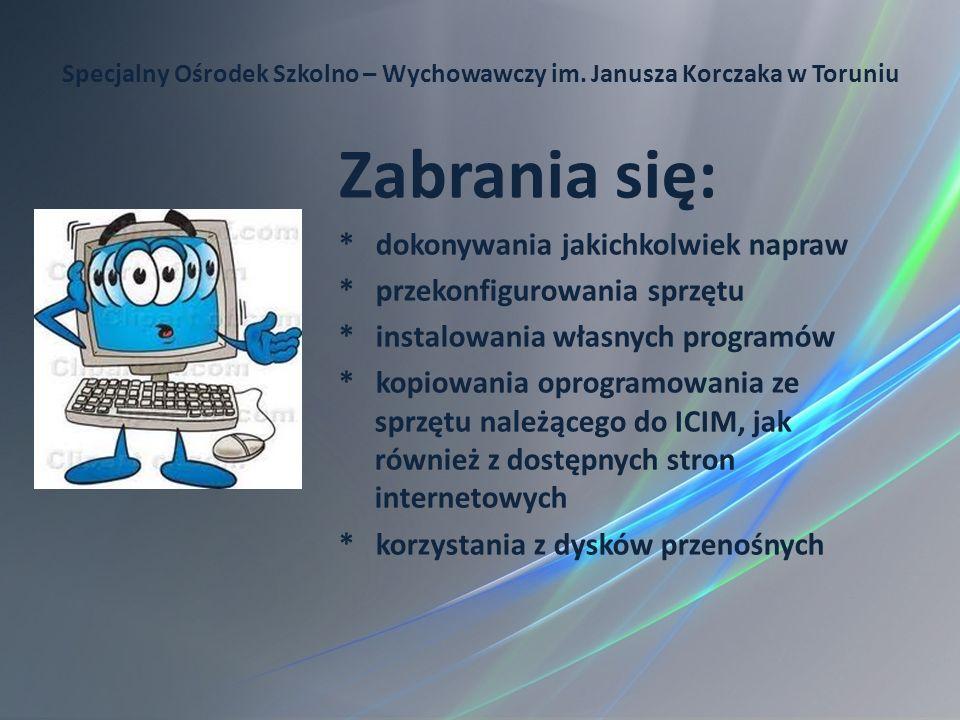 Specjalny Ośrodek Szkolno – Wychowawczy im. Janusza Korczaka w Toruniu Zabrania się: * dokonywania jakichkolwiek napraw * przekonfigurowania sprzętu *