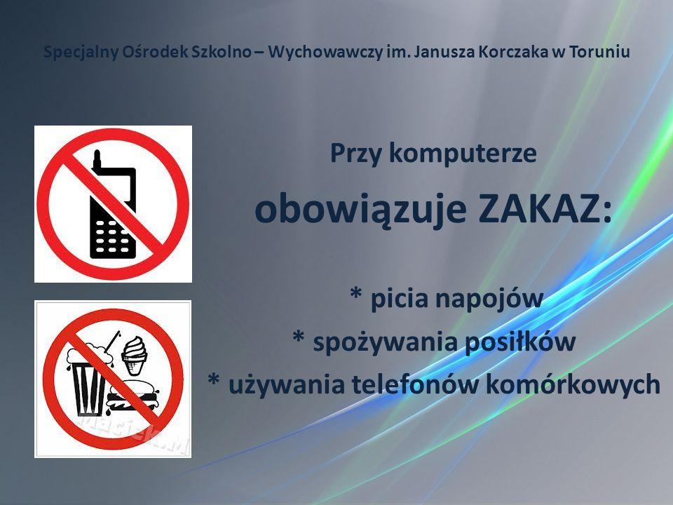 Specjalny Ośrodek Szkolno – Wychowawczy im. Janusza Korczaka w Toruniu Przy komputerze obowiązuje ZAKAZ: * picia napojów * spożywania posiłków * używa