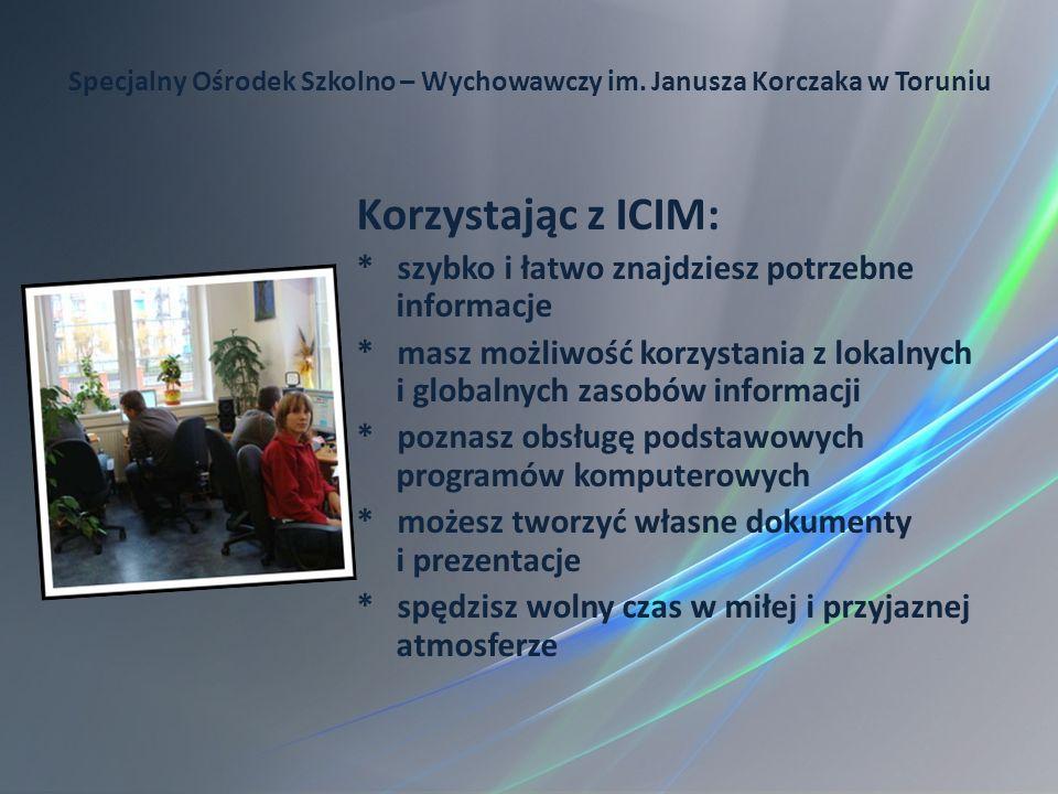 Specjalny Ośrodek Szkolno – Wychowawczy im. Janusza Korczaka w Toruniu Korzystając z ICIM: * szybko i łatwo znajdziesz potrzebne informacje * masz moż
