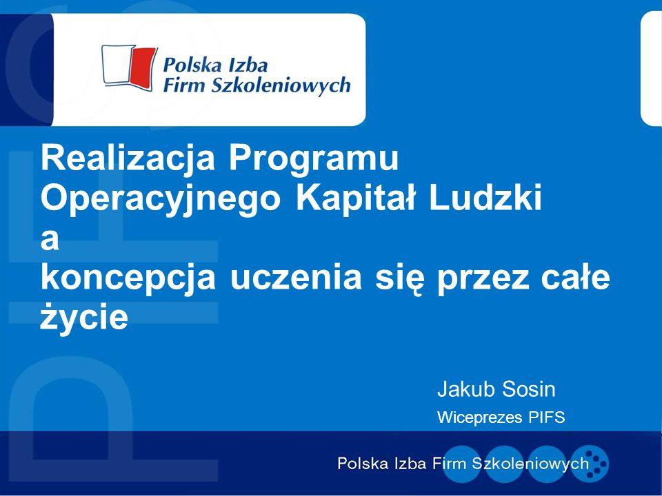 Realizacja Programu Operacyjnego Kapitał Ludzki a koncepcja uczenia się przez całe życie Jakub Sosin Wiceprezes PIFS