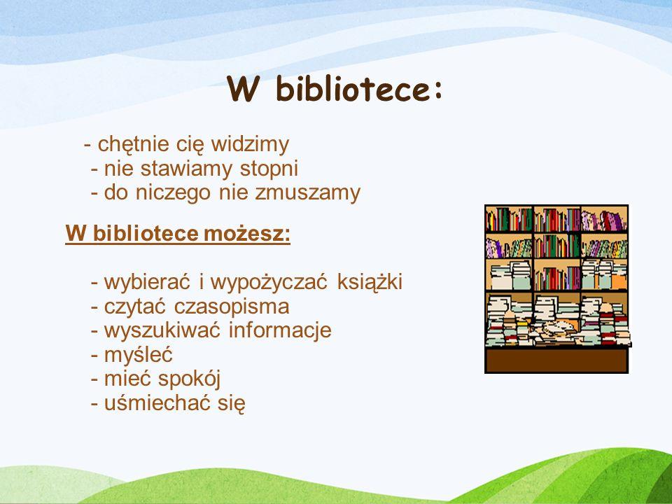 W bibliotece: - chętnie cię widzimy - nie stawiamy stopni - do niczego nie zmuszamy W bibliotece możesz: - wybierać i wypożyczać książki - czytać czasopisma - wyszukiwać informacje - myśleć - mieć spokój - uśmiechać się