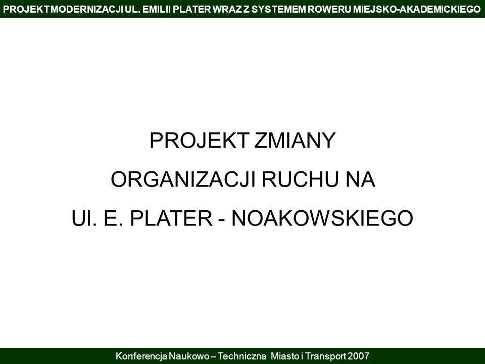 PROJEKT MODERNIZACJI UL. EMILII PLATER WRAZ Z SYSTEMEM ROWERU MIEJSKO-AKADEMICKIEGO Konferencja Naukowo – Techniczna Miasto i Transport 2007 PROJEKT Z