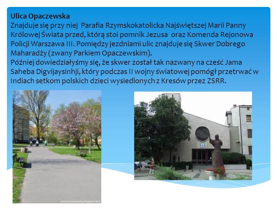 Ulica Opaczewska Znajduje się przy niej Parafia Rzymskokatolicka Najświętszej Marii Panny Królowej Świata przed, którą stoi pomnik Jezusa oraz Komenda