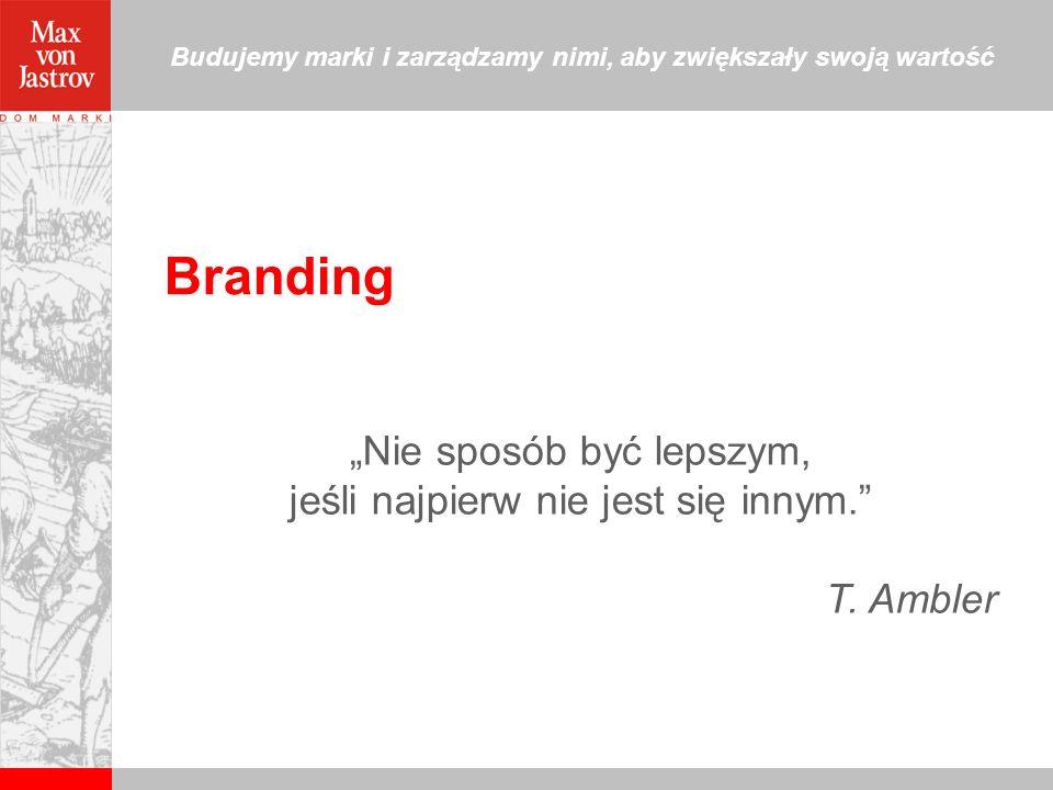 Branding Nie sposób być lepszym, jeśli najpierw nie jest się innym. T. Ambler