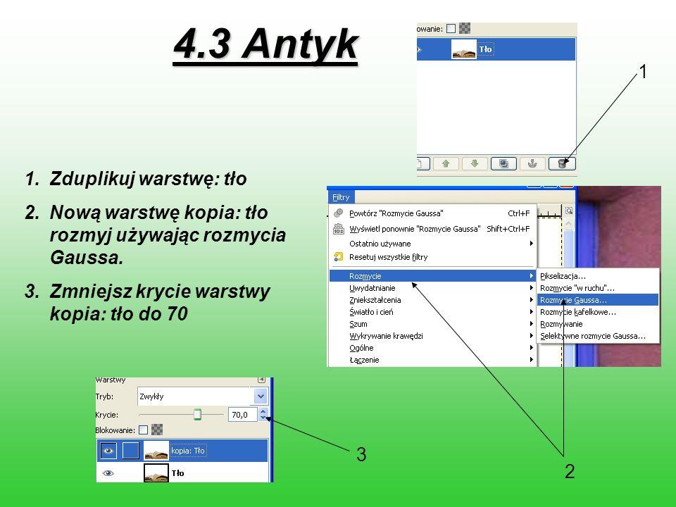 4.3 Antyk 1.Zduplikuj warstwę: tło 2.Nową warstwę kopia: tło rozmyj używając rozmycia Gaussa. 3.Zmniejsz krycie warstwy kopia: tło do 70 1 2 3