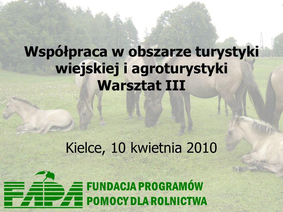 FUNDACJA PROGRAMÓW POMOCY DLA ROLNICTWA Współpraca w obszarze turystyki wiejskiej i agroturystyki Warsztat III Kielce, 10 kwietnia 2010