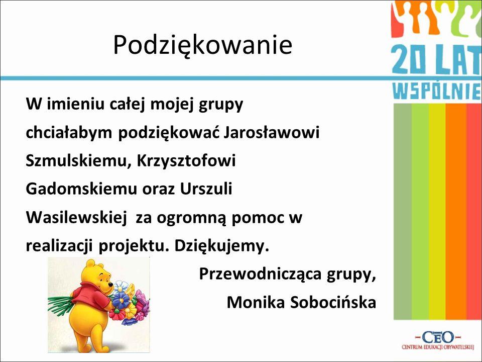 Podziękowanie W imieniu całej mojej grupy chciałabym podziękować Jarosławowi Szmulskiemu, Krzysztofowi Gadomskiemu oraz Urszuli Wasilewskiej za ogromn