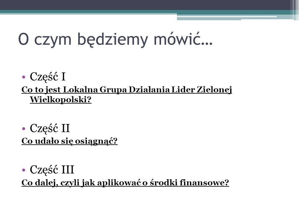 O czym będziemy mówić… Część I Co to jest Lokalna Grupa Działania Lider Zielonej Wielkopolski? Część II Co udało się osiągnąć? Część III Co dalej, czy