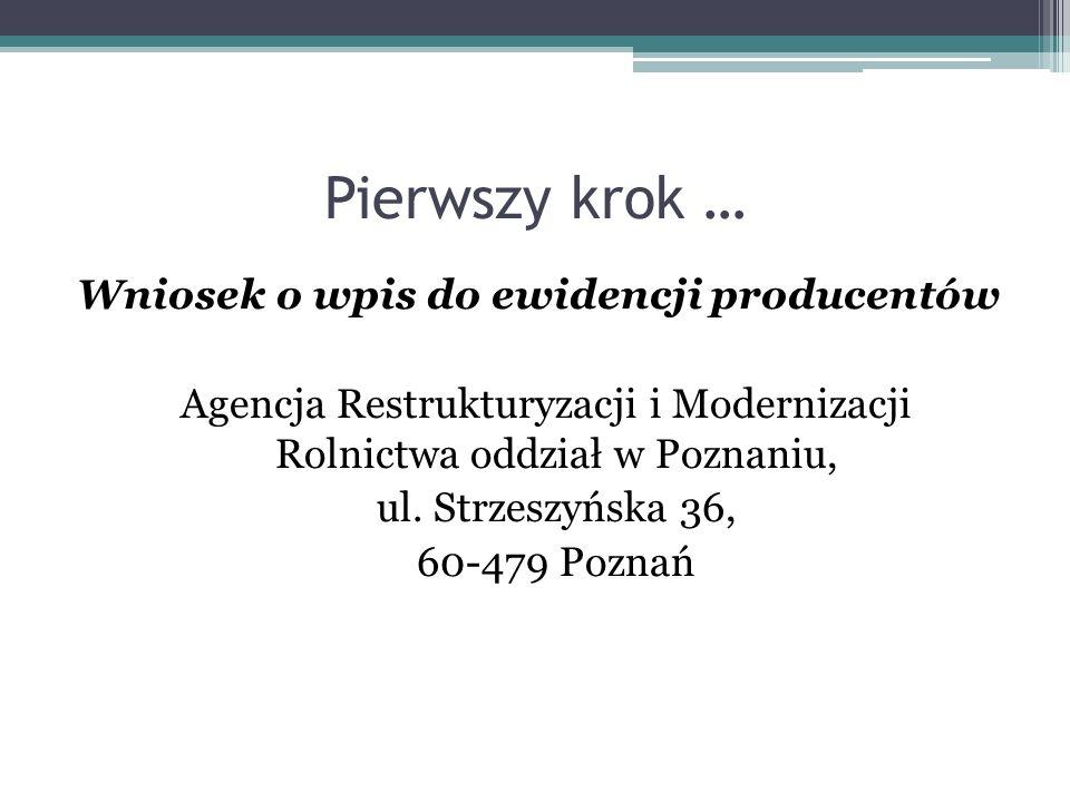 Pierwszy krok … Wniosek o wpis do ewidencji producentów Agencja Restrukturyzacji i Modernizacji Rolnictwa oddział w Poznaniu, ul. Strzeszyńska 36, 60-