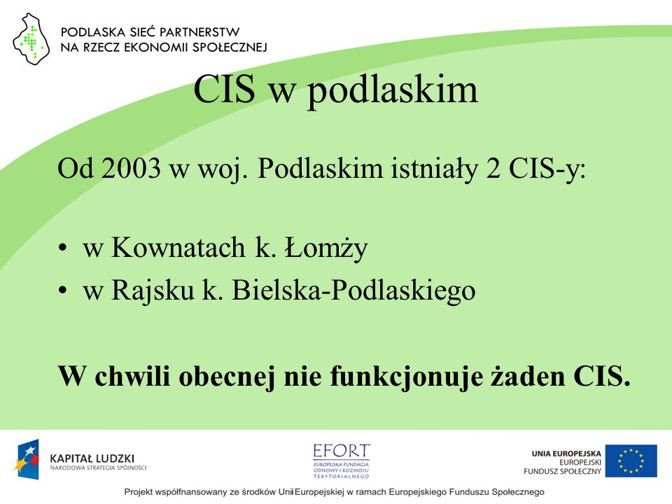 CIS w podlaskim Od 2003 w woj. Podlaskim istniały 2 CIS-y: w Kownatach k. Łomży w Rajsku k. Bielska-Podlaskiego W chwili obecnej nie funkcjonuje żaden