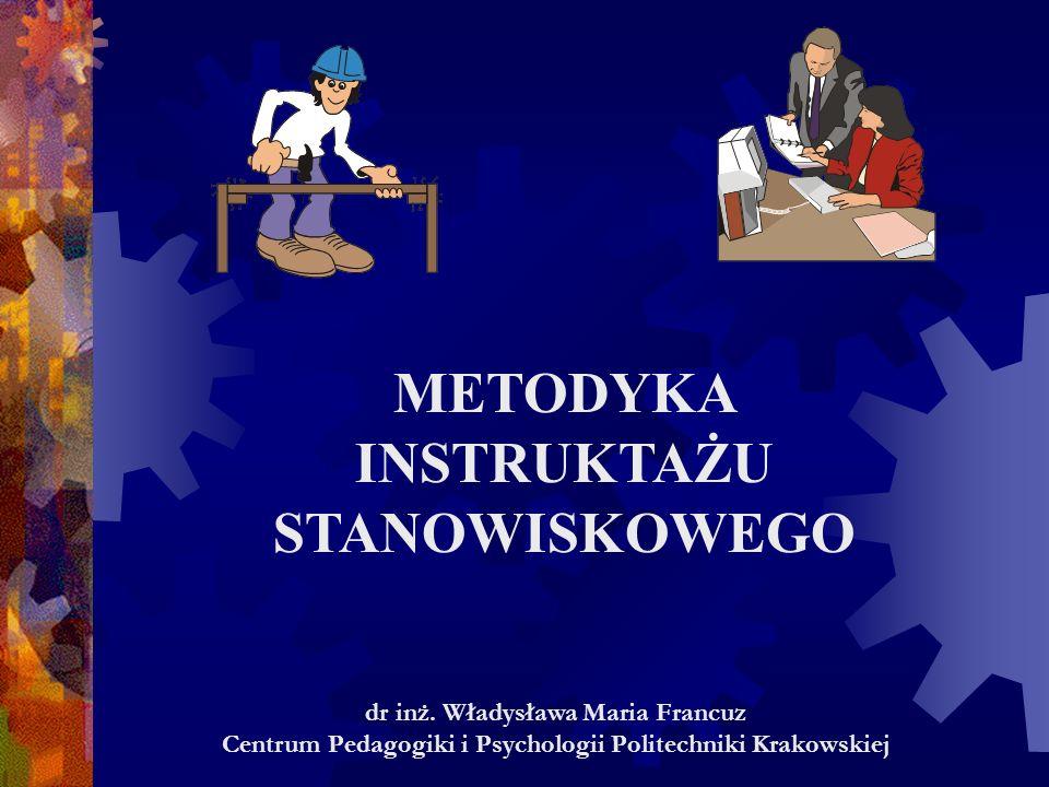 METODYKA INSTRUKTAŻU STANOWISKOWEGO dr inż. Władysława Maria Francuz Centrum Pedagogiki i Psychologii Politechniki Krakowskiej