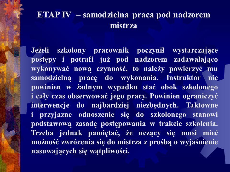 ETAP IV – samodzielna praca pod nadzorem mistrza Jeżeli szkolony pracownik poczynił wystarczające postępy i potrafi już pod nadzorem zadawalająco wyko