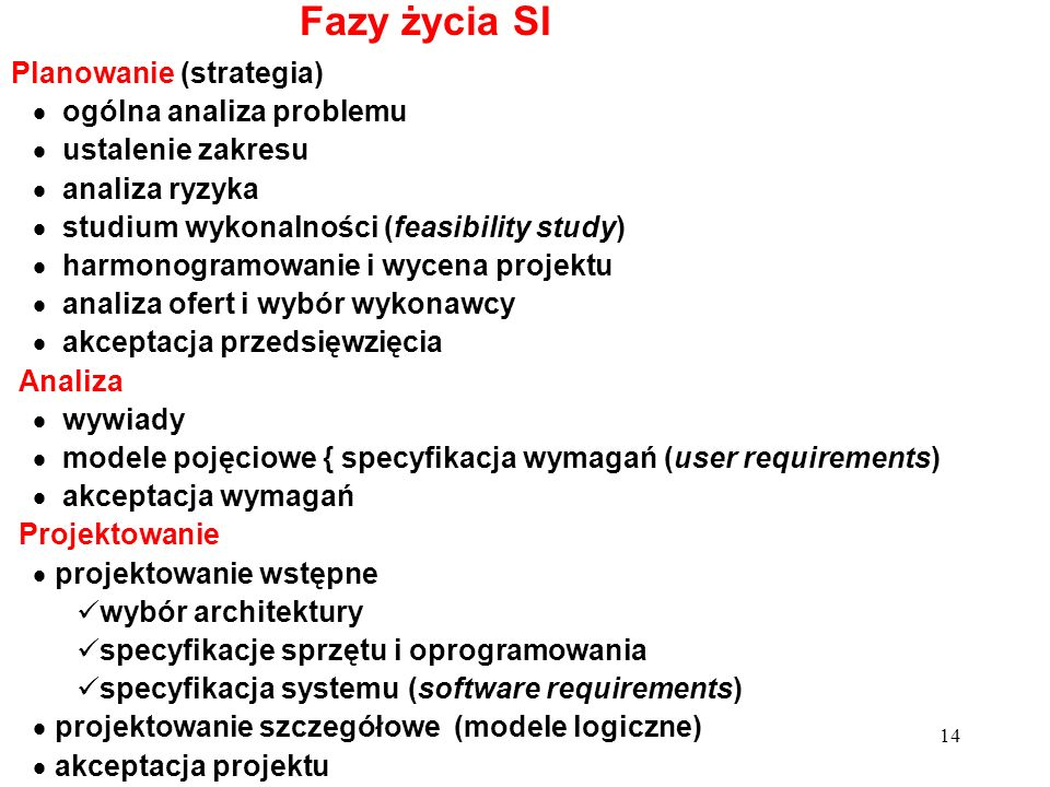 14 Fazy życia SI Planowanie (strategia) ogólna analiza problemu ustalenie zakresu analiza ryzyka studium wykonalności (feasibility study) harmonogramo
