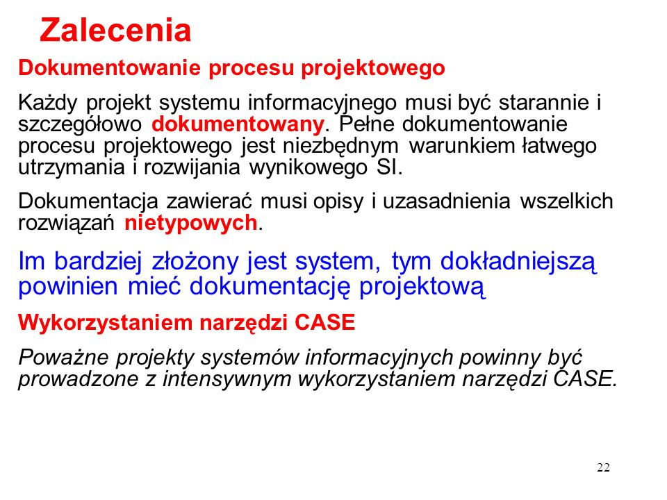 22 Dokumentowanie procesu projektowego Każdy projekt systemu informacyjnego musi być starannie i szczegółowo dokumentowany. Pełne dokumentowanie proce