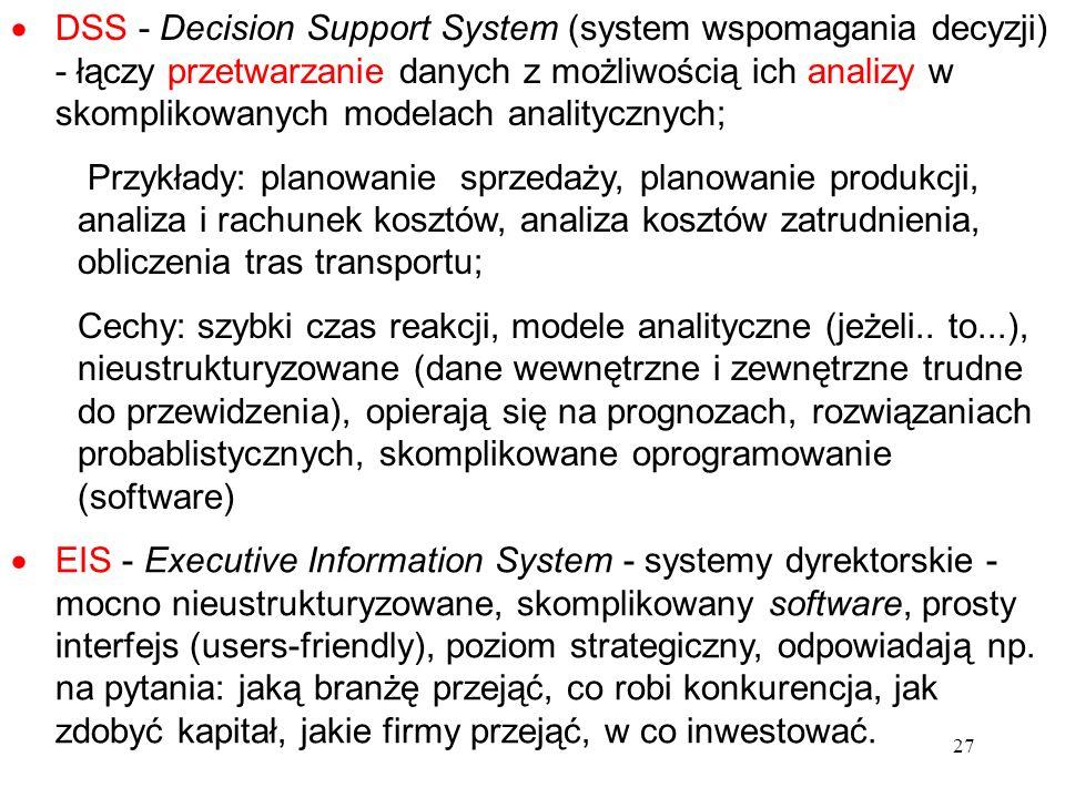 27 DSS - Decision Support System (system wspomagania decyzji) - łączy przetwarzanie danych z możliwością ich analizy w skomplikowanych modelach analit