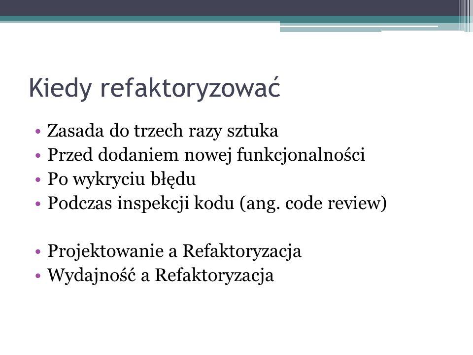 Kiedy refaktoryzować Zasada do trzech razy sztuka Przed dodaniem nowej funkcjonalności Po wykryciu błędu Podczas inspekcji kodu (ang. code review) Pro