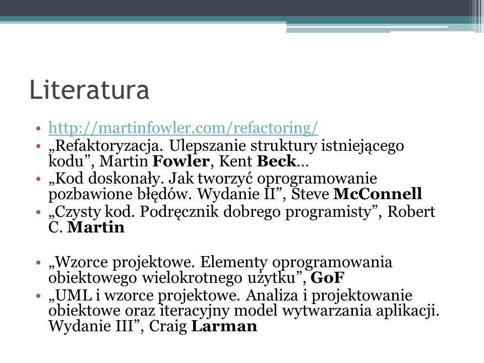 Literatura http://martinfowler.com/refactoring/ Refaktoryzacja. Ulepszanie struktury istniejącego kodu, Martin Fowler, Kent Beck… Kod doskonały. Jak t