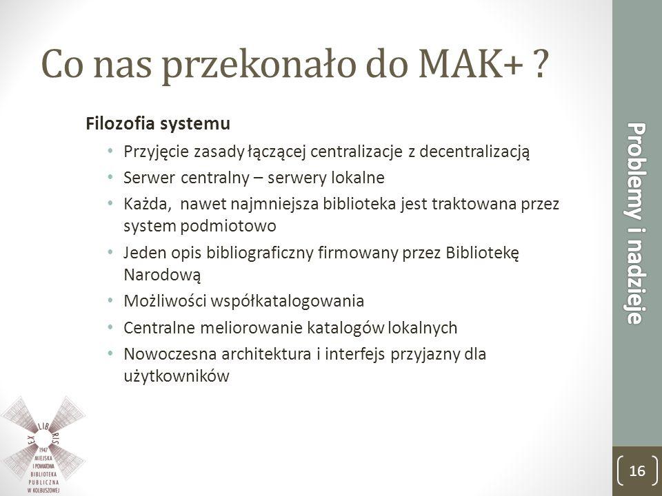 Co nas przekonało do MAK+ ? Filozofia systemu Przyjęcie zasady łączącej centralizacje z decentralizacją Serwer centralny – serwery lokalne Każda, nawe