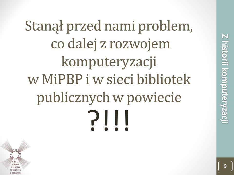 Stanął przed nami problem, co dalej z rozwojem komputeryzacji w MiPBP i w sieci bibliotek publicznych w powiecie ?!!! 9