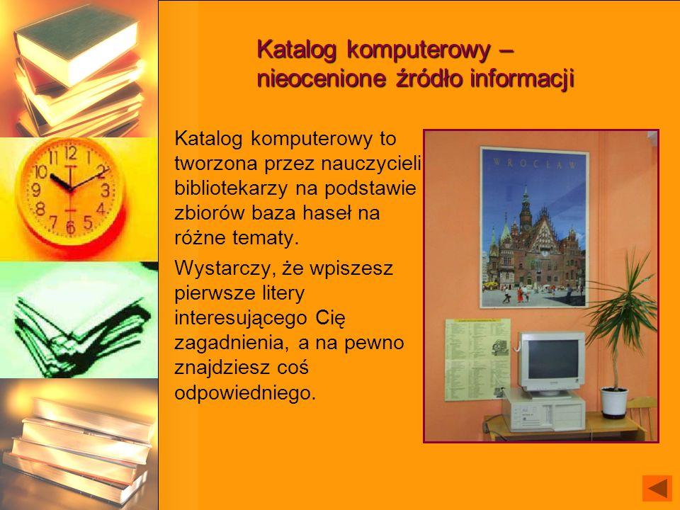Katalog komputerowy – nieocenione źródło informacji Katalog komputerowy to tworzona przez nauczycieli bibliotekarzy na podstawie zbiorów baza haseł na