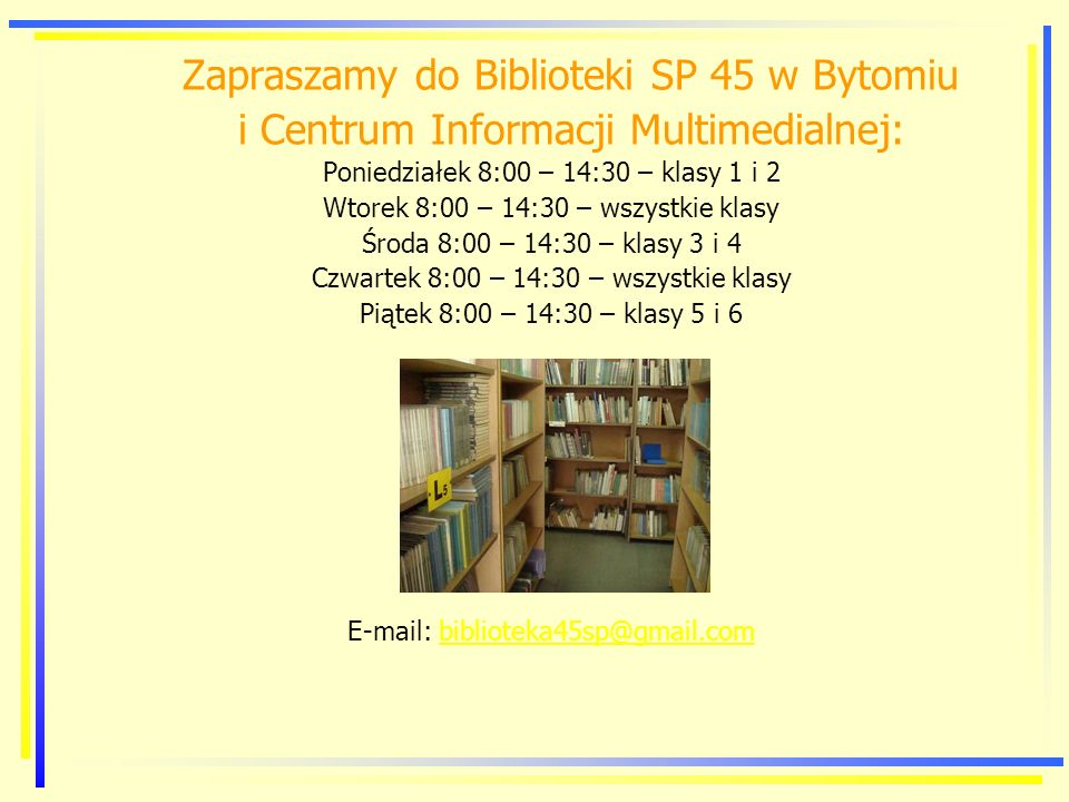 Zapraszamy do Biblioteki SP 45 w Bytomiu i Centrum Informacji Multimedialnej: Poniedziałek 8:00 – 14:30 – klasy 1 i 2 Wtorek 8:00 – 14:30 – wszystkie klasy Środa 8:00 – 14:30 – klasy 3 i 4 Czwartek 8:00 – 14:30 – wszystkie klasy Piątek 8:00 – 14:30 – klasy 5 i 6 E-mail: biblioteka45sp@gmail.combiblioteka45sp@gmail.com