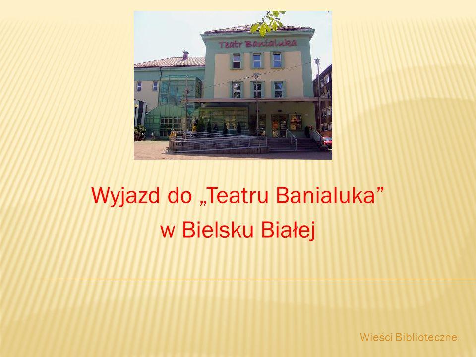 Wyjazd do Teatru Banialuka w Bielsku Białej Wieści Biblioteczne...