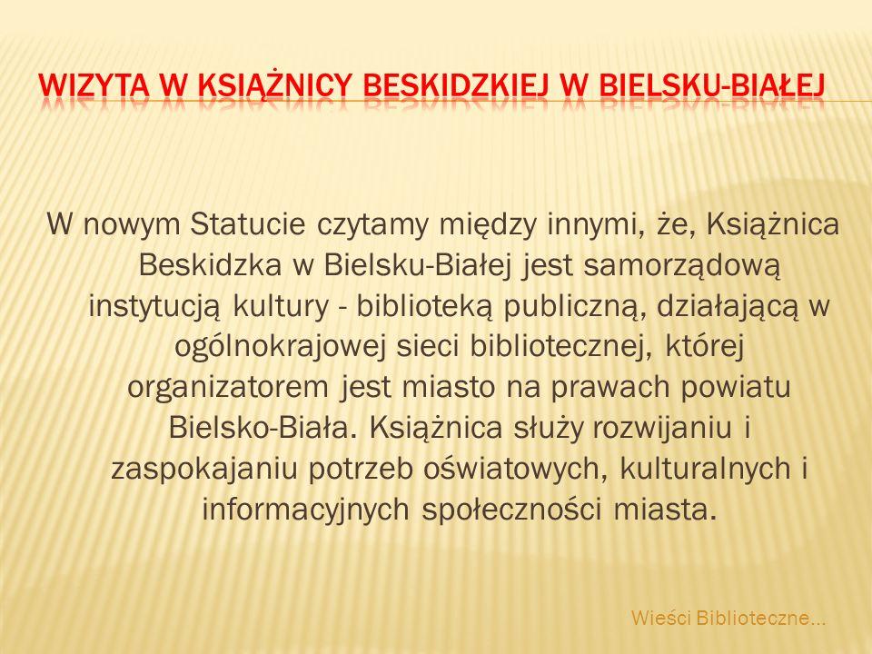 W nowym Statucie czytamy między innymi, że, Książnica Beskidzka w Bielsku-Białej jest samorządową instytucją kultury - biblioteką publiczną, działającą w ogólnokrajowej sieci bibliotecznej, której organizatorem jest miasto na prawach powiatu Bielsko-Biała.