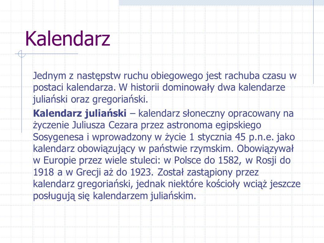 Kalendarz Jednym z następstw ruchu obiegowego jest rachuba czasu w postaci kalendarza. W historii dominowały dwa kalendarze juliański oraz gregoriańsk