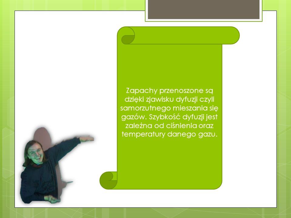 Zapachy przenoszone są dzięki zjawisku dyfuzji czyli samorzutnego mieszania się gazów. Szybkość dyfuzji jest zależna od ciśnienia oraz temperatury dan