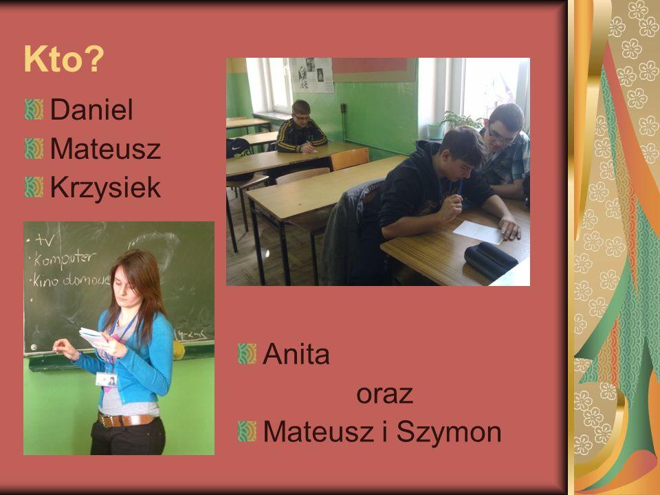 Kto? Daniel Mateusz Krzysiek Anita oraz Mateusz i Szymon