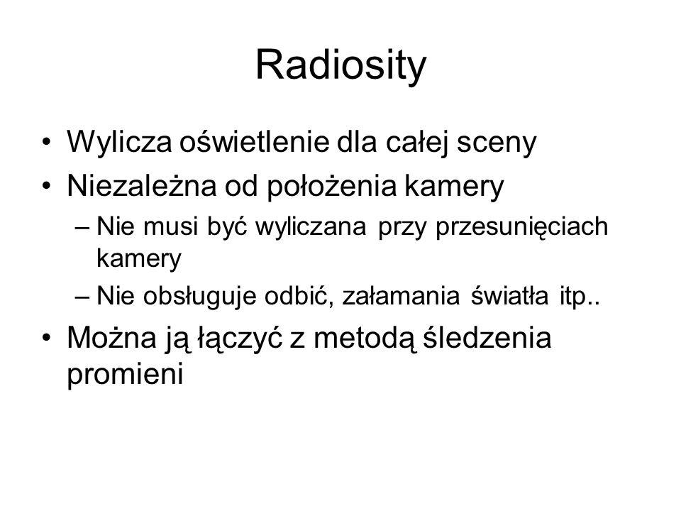 Radiosity Wylicza oświetlenie dla całej sceny Niezależna od położenia kamery –Nie musi być wyliczana przy przesunięciach kamery –Nie obsługuje odbić,