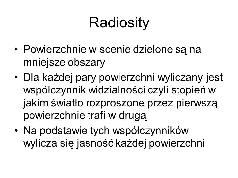 Radiosity Powierzchnie w scenie dzielone są na mniejsze obszary Dla każdej pary powierzchni wyliczany jest współczynnik widzialności czyli stopień w j
