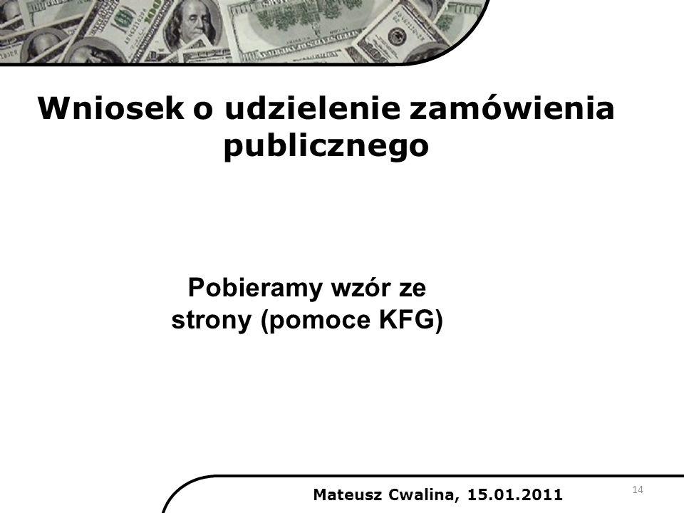 Wniosek o udzielenie zamówienia publicznego Mateusz Cwalina, 15.01.2011 14 Pobieramy wzór ze strony (pomoce KFG)