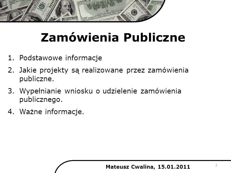 Zamówienia Publiczne Mateusz Cwalina, 15.01.2011 1.Podstawowe informacje 2.Jakie projekty są realizowane przez zamówienia publiczne. 3.Wypełnianie wni