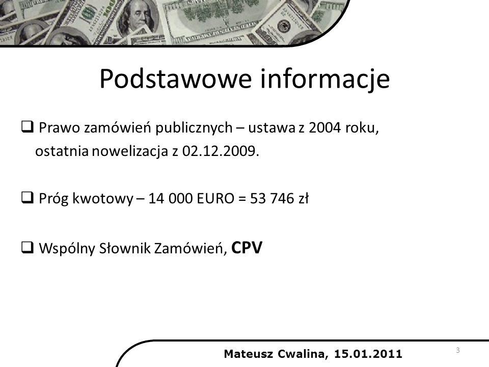 Podstawowe informacje Mateusz Cwalina, 15.01.2011 3 Prawo zamówień publicznych – ustawa z 2004 roku, ostatnia nowelizacja z 02.12.2009. Próg kwotowy –