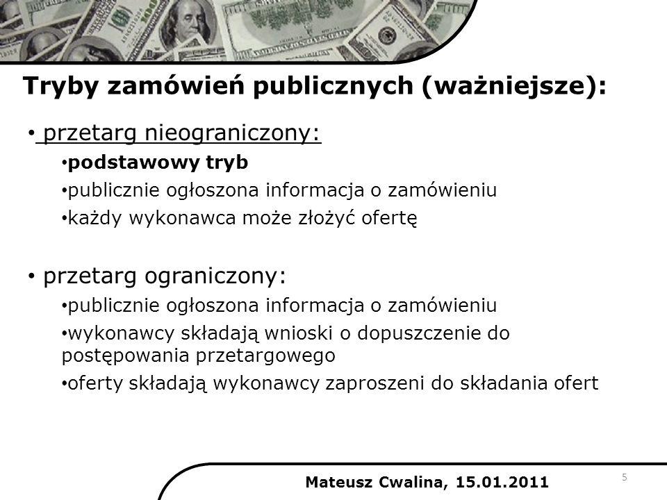Tryby zamówień publicznych (ważniejsze): Mateusz Cwalina, 15.01.2011 zamówienia z wolnej ręki: zamawiający udziela zamówienia po negocjacjach z jednym tylko wykonawcą dotyczy zamówień o niskiej wartości zapytanie o cenę: dotyczy dostaw lub usług powszechnie dostępnych, o ustalonych standardach jakościowych zamawiający prosi wykonawców o wycenę zamówienia i na jej podstawie udziela zamówienia 6