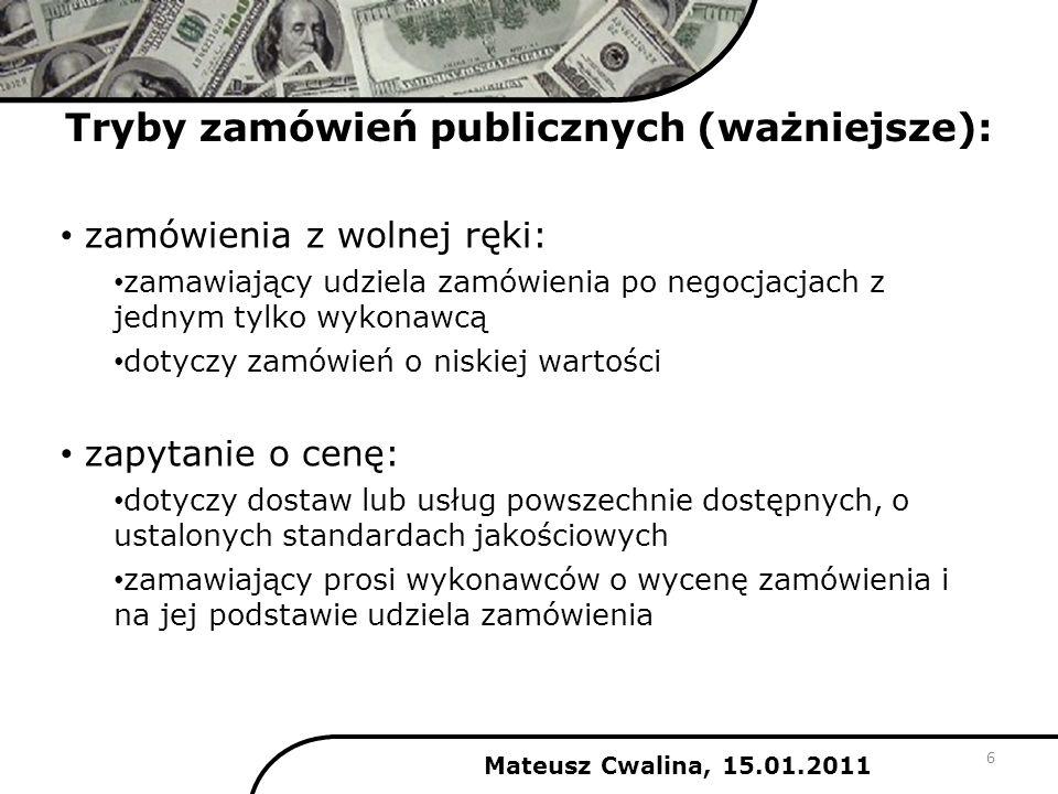 Tryby zamówień publicznych (ważniejsze): Mateusz Cwalina, 15.01.2011 zamówienia z wolnej ręki: zamawiający udziela zamówienia po negocjacjach z jednym