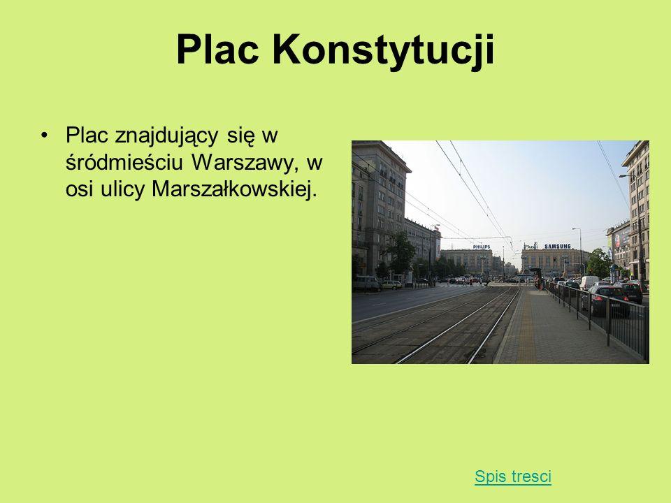 Plac Konstytucji Plac znajdujący się w śródmieściu Warszawy, w osi ulicy Marszałkowskiej. Spis tresci