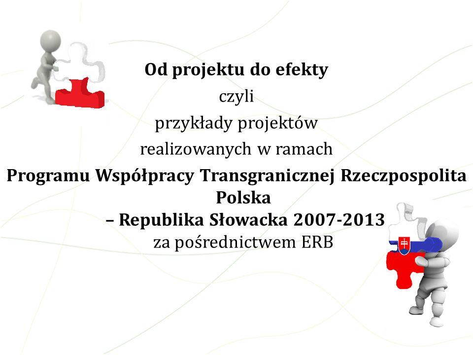 Od projektu do efekty czyli przykłady projektów realizowanych w ramach Programu Współpracy Transgranicznej Rzeczpospolita Polska – Republika Słowacka