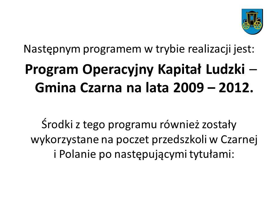 Następnym programem w trybie realizacji jest: Program Operacyjny Kapitał Ludzki – Gmina Czarna na lata 2009 – 2012. Środki z tego programu również zos