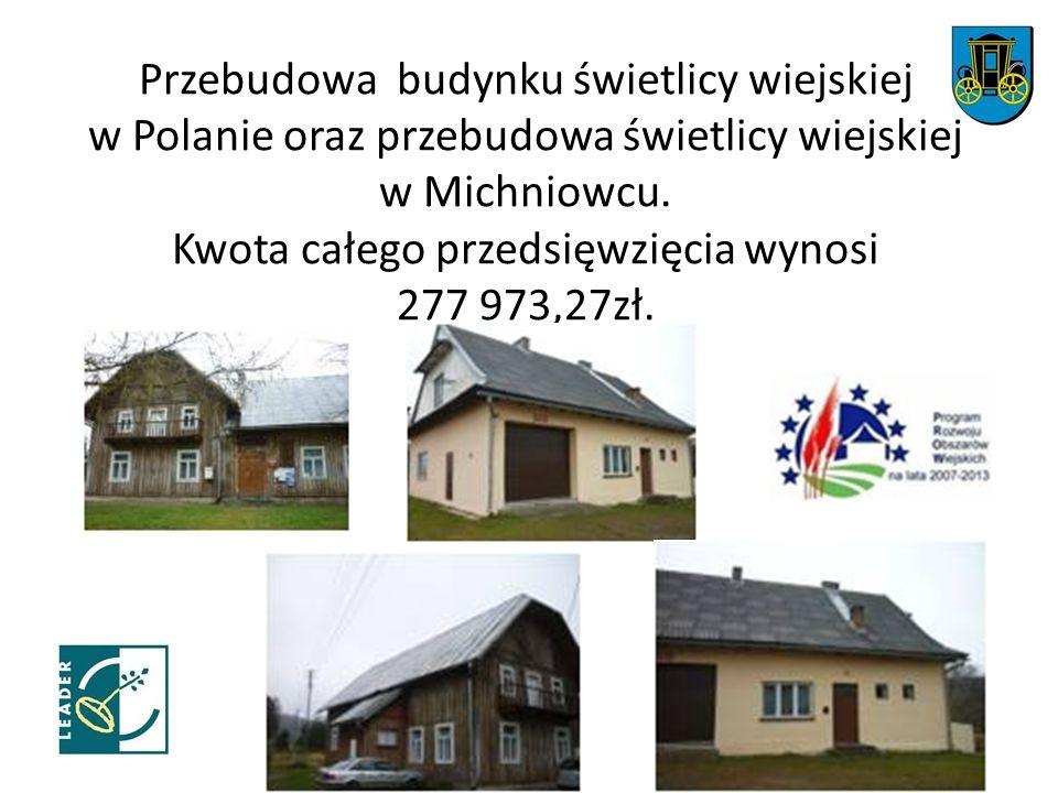 Przebudowa budynku świetlicy wiejskiej w Polanie oraz przebudowa świetlicy wiejskiej w Michniowcu. Kwota całego przedsięwzięcia wynosi 277 973,27zł.