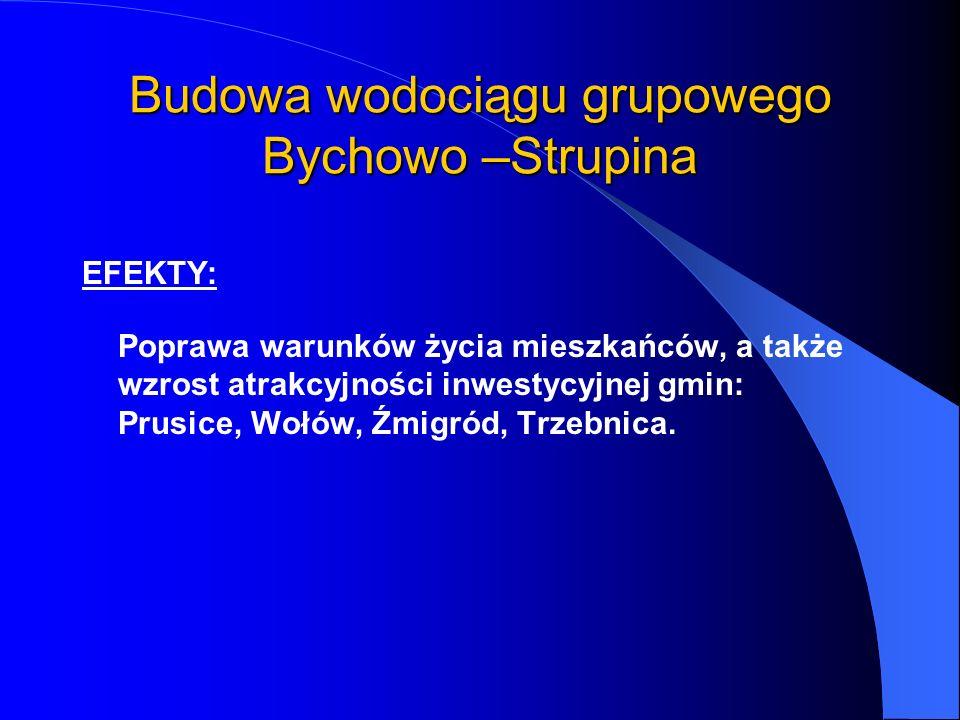 Budowa wodociągu grupowego Bychowo –Strupina EFEKTY: Poprawa warunków życia mieszkańców, a także wzrost atrakcyjności inwestycyjnej gmin: Prusice, Woł