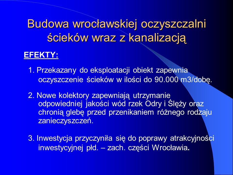 Budowa wrocławskiej oczyszczalni ścieków wraz z kanalizacją EFEKTY: 1. Przekazany do eksploatacji obiekt zapewnia oczyszczenie ścieków w ilości do 90.