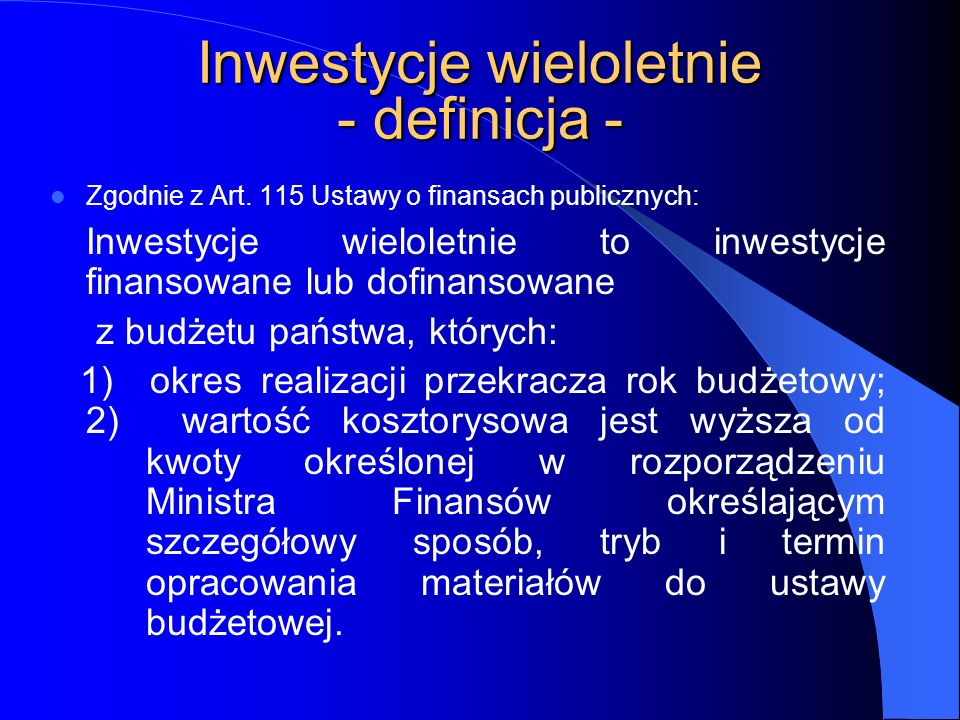 Inwestycje wieloletnie - definicja - Zgodnie z Art. 115 Ustawy o finansach publicznych: Inwestycje wieloletnie to inwestycje finansowane lub dofinanso
