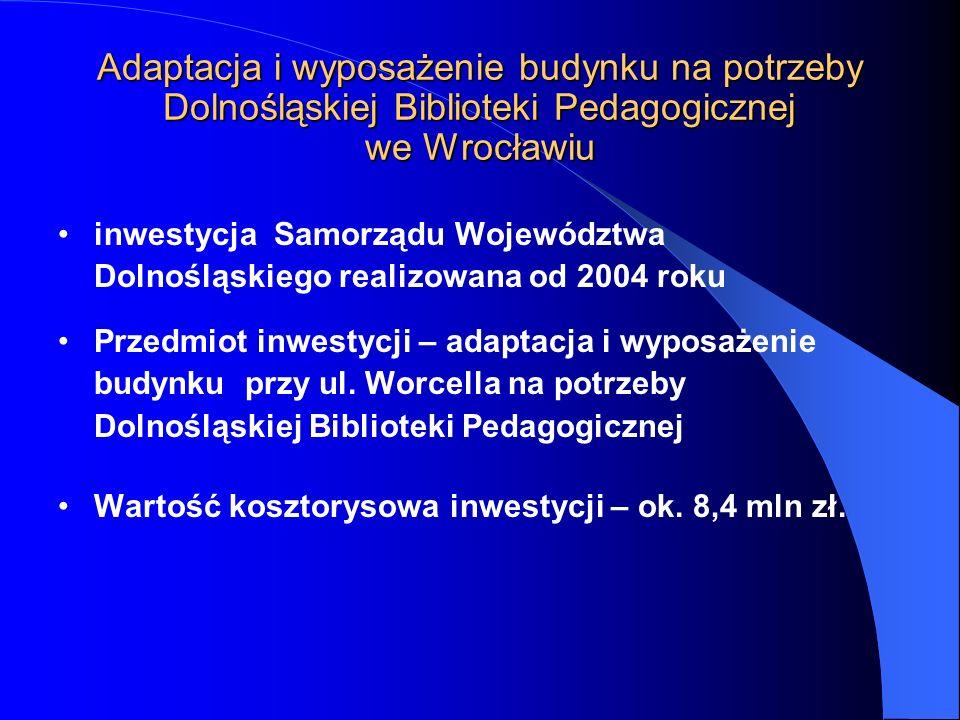 inwestycja Samorządu Województwa Dolnośląskiego realizowana od 2004 roku Przedmiot inwestycji – adaptacja i wyposażenie budynku przy ul. Worcella na p